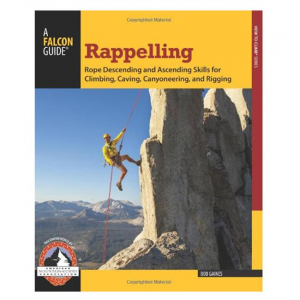 Rappelling: Roped Descending and Ascending Skills For Climbing, Caving, Canyoneering, and Rigging