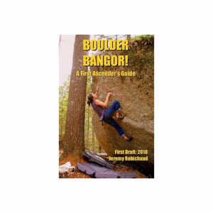 boulder bangor! a first ascender's guide- Save 31% Off - Due to the secretive nature of indigenous climbers, the boulders in the Bangor region are largely untouched-despite being what may very well be the best boulders this side of the Mississippi! Boulder Bangor! seeks to change that by guiding you on your quest to establish new routes and help this climbing area reach its true potential. . First-of-its-kind guide is designed to promote the development of bouldering in the region. Provides descriptions of more than 100 established climbs in addition to information about where to go to put up your own FAs. 2011, first edition, 111 pages. 6 x 9 in.